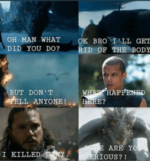 He didn't want your help, Drogon 😂 https://t.co/oA52H2Iibb: OH MAN WHAT  OK BRO ILL GET  DID YOU DO?  RID OF THE BODY  WHAT HAPPENED  HERE?  BUT DON T  TELL ANYONE  DUDE ARE YOU  SERIOUS? !  I KILLED DANY He didn't want your help, Drogon 😂 https://t.co/oA52H2Iibb