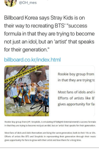 """now this is not what we are going to do :): @OH_mes  Billboard Korea says Stray Kids is on  their way to recreating BTS' """"success  formula in that they are trying to become  not just an idol, but an 'artist' that speaks  for their generation.""""  billboard.co.kr/index.html  Rookie boy group from  in that they are trying to  Most fans of idols and i  Efforts of artists like B  gives apportunity for fai   Rookie boy group from JYP, Straykids, is emulating BTS(BigHit Entertainment)'s success formula  in that they are trying to become not just an idol, but an 'artist' that speaks for their generation  Most fans of idols and idols themselves are living the same generation; both in their 10s or 20s.  Efforts of artists like BTS and Straykids in representing their generation through their music  gives apportunity for fans to grow with their artist and love them for a long time. now this is not what we are going to do :)"""