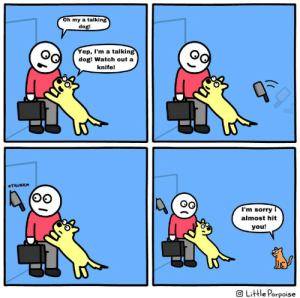 oof ouch my knife (sorry if this is low effort i'm having trouble thinking of bhj's): Oh my a talking  dog!  Yep, I'm a talking  dog! Watch out a  knife!  *THUNK*  I'm sorry i  almost hit  you!  O Little Porpoise oof ouch my knife (sorry if this is low effort i'm having trouble thinking of bhj's)