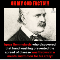 Not so crazy anymore...: OH MY COD FACTS!!  FACTS  e Credit:  Ignaz Semmelweis who discovered  that hand washing prevented the  spread of disease was thrown in a  mental institution for his crazy! Not so crazy anymore...