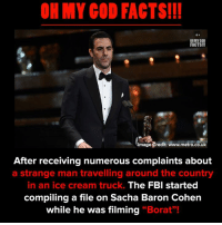 """Borat: OH MY COD FACTS!!  ON MY GOD  FACTS!!!  mage Credit: www.metro.co.uk  After receiving numerous complaints about  a strange man travelling around the country  in an ice cream truck.  The FBI started  compiling a file on Sacha Baron Cohen  while he was filming """"Borat""""!"""