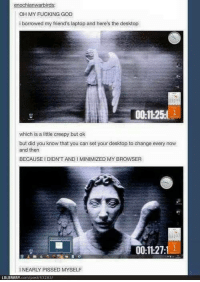 Creepy, Friends, and Fucking: OH MY FUCKING GOD  i borrowed my friend's laptop and here's the desktop  00:1125  which is a little creepy but ok  but did you know that you can set your desktop to change every now  and then  BECAUSE I DIDN'T ANDI MINIMIZED MY BROWSER  0:11:27  I NEARLY PISSED MYSELF  LOLBRARY.com/post 53283