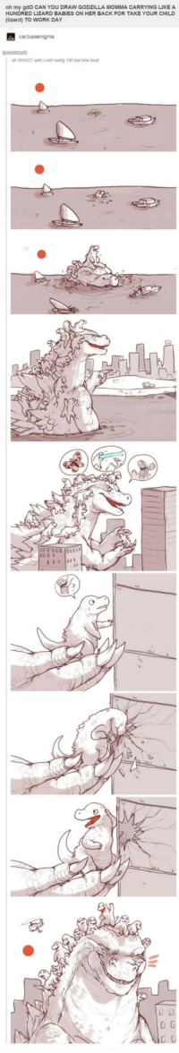 Anaconda, Godzilla, and Work: oh my gdO CAN YOU DRAW GODZILLA MOMMA CARRYING LIKE A  HUNDRED LIZARD BABIES ON HER BACK FOR TAKE YOUR CHILD  (lizard) TO WORK DAY  oh SHOOT well i cant swing 100 but how bout  2 <p>Godzilla On Take Your Child To Work Day.</p>