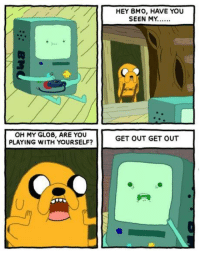 Memes, 🤖, and Bmo: OH MY GLOB, ARE YOU  PLAYING WITH YOURSELF?  HEY BMO, HAVE YOU  SEEN MY...  GET OUT GET OUT