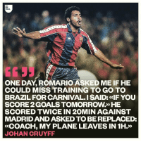 Goals, Memes, and True: OH  MY  GOAL  ONE DAY, ROMARIO ASKED ME IF HE  COULD MISS TRAINING TO GO TO  BRAZILFOR CARNIVAL. I SAID: <IF YOU  SCORE 2 GOALS TOMORROW>» HE  SCORED TWICE IN 20MIN AGAINST  MADRID AND ASKED TO BE REPLACED:  «COACH, MY PLANE LEAVES IN 1H.»  JOHAN CRUYFF Is this true? 😂😂 @ohmygoal @positivitymbappe