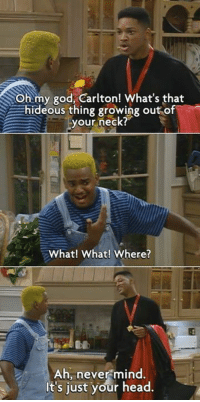 The Fresh Prince of Bel-Air: Oh my god, Carlton! What's that  hideous thing growing out of  your neck?  What! What! Where?  Ah, never mind  t's just your head. The Fresh Prince of Bel-Air