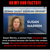 Facts, God, and Memes: OH MY GOD FACTS!I!  WOMAN CAUGHT SHOVELING DRIVEWAY  SUSAN  WARREN  Image Credit: www.5cleveland.com  Susan Warren, a woman from Cl  Cleveland  was  once arrested because she broke into random  houses. She cleaned them and left a bill for her  services with her contact info for payment! Angel or nah?..