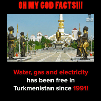 Facts, God, and Memes: OH MY GOD FACTS!!!  OH MY COD  FACTS!!  ECH  kal  Water, gas and electricity  has been free in  Turkmenistan since 1991