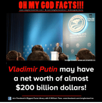 Bailey Jay, Facebook, and Facts: OH MY GOD FACTS!!!  www.omg facts online.com I fb.com/omg facts online I Goh my god-facts  OH MY GOD  FACTS!!!  POCCAM A 2015  Imdge Credit: www.en.kremlin.ru  Vladimir Putin  may have  a net worth of almost  $200 billion dollars!  Join Facebook's Biggest Facts Library with 6 Million+ Fans- www.facebook.com/omgfactsonline