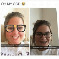 IKR 🙄🙄🤣😂 @withlovenv MAKEUPBABBLE FOLLOW ➡@makeupbabble⬅ FOR MORE😂 ➡️TURN ON POST NOTIFICATIONS ⬇TAG FRIENDS: OH MY GOD  Hahaha look so nerdy and dumb with this filter  Thank god I don't actually look like that IKR 🙄🙄🤣😂 @withlovenv MAKEUPBABBLE FOLLOW ➡@makeupbabble⬅ FOR MORE😂 ➡️TURN ON POST NOTIFICATIONS ⬇TAG FRIENDS