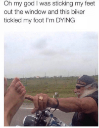 God, Oh My God, and Feet: Oh my god I was sticking my feet  out the window and this biker  tickled my foot I'm DYING