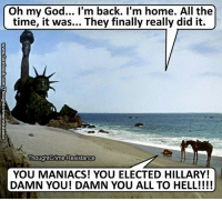 God, Memes, and Oh My God: Oh my God... I'm back. I'm home. All the  time, it was... They finally really did it.  Thoughtcrime Resistance  YOU MANIACS! YOU ELECTED HILLARY!  DAMN YOU! DAMN YOU ALL TO HELL!!!! (H)