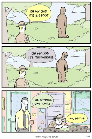 Bigfoot, Funny, and God: OH MY GOD  ITS BIG FOOT  OH MV GoD  ITS TINYWEENER  SEE ANYTHING  COOL LATELY  No, SHUT UP  EXTRA FABULOUS Comics Oh My God Its Bigfoot! via /r/funny https://ift.tt/2uUhsw9