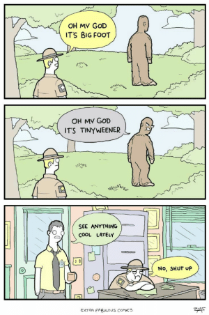 God, Oh My God, and Shut Up: OH MY GOD  IT'S BIG FOOT  OH MV GOD  IT'S TINYWEENER  SEE ANYTHING  COOL LATELY  No, SHUT UP  ZMS  EXTRA FABULOUS COMICS He got personally attacked instead.