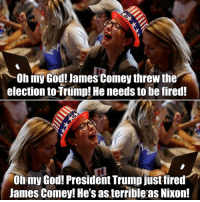 F'n imbeciles: Oh my God! James Comey threw the  election to Trump! He needs to be fired!  Oh my God! President Trump justfired  James Comey! He's as terrible as Nixon! F'n imbeciles