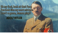 Memes, Oh My God, and Hitler: Oh my God,look at that face  You look like my next mistake  Love sa game, wanna playd  ADOLF HITLER