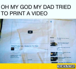 Dad, God, and Oh My God: OH MY GOD MY DAD TRIED  TO PRINT A VIDEO  Deep Purple Tabs- Smoke On The Water  THE META PICTURE srsfunny:Not A Technology Expert