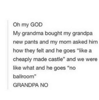 "savage grandpa: Oh my GOD  My grandma bought my grandpa  new pants and my mom asked him  how they felt and he goes ""like a  cheaply made castle"" and we were  like what and he goes ""no  ballroom""  GRANDPA NO savage grandpa"