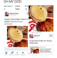 "Chick-Fil-A, Fila, and Memes: OH MY GOD  o Verizon  12:52 PM  57%  @masturvate  Tweet  Madison Adams  @Madi Adams  guess ""extra pickles"" means ""nc  pickles  thankschickfila  @Chick filA  Stacy Rotweeted  Chick-Fil-A  ChicFitA  Let Me Check Under Your Tongue  Bubble Bass.  Madison Adams  Madi Aiams  Madson Adams  I guess ""extra pickles  means ""no pickles""  #thankschick fila @Ch  Home Notifications Moments Messages 😂😂 Savage AF - -(rp @masturwate - - - - 420 memesdaily Relatable dank MarchMadness HoodJokes Hilarious Comedy HoodHumor ZeroChill Jokes Funny KanyeWest KimKardashian litasf KylieJenner JustinBieber Squad Crazy Omg Accurate Kardashians Epic bieber Weed TagSomeone hiphop trump rap drake"