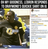 Huh, Memes, and Cbssports: OH MY GOODNESS, LEBRON RESPONDS  TO DRAY MOND'S QUICKIE SHIRT ON IG  king james  kingjames.... That's what she said  HUH?!?!?  ulckdo  97.370 likes  @CBssports WHEN DOES NEXT SEASON START!??!