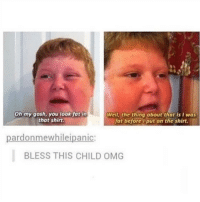 Memes, Omg, and Fat: Oh my gosh, you look fot in  that shirt.  Well, the thing about that is I was  fat beforeU put on the shirt.  pardonmewhileipanic:  BLESS THIS CHILD OMG Legend 😂