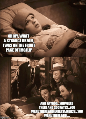 wizard of oz Memes & GIFs - Imgflip: OH MY WHAT  A STRANGE DREAM,  IWAS ON THE FRONT  PAGE OF IMGFLIP  AND RAYDOG YOU WERE  THEREAND SOCRATES YOU  WERE THEREAND ENTERTAINER28YOU  WERE THEREAND.  imgflip.comOM wizard of oz Memes & GIFs - Imgflip