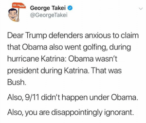 Terrifyingly ignorant.: Oh Myyy  George Takei  @GeorgeTakei  Dear Trump defenders anxious to claim  that Obama also went golfing, during  hurricane Katrina: Obama wasn't  president during Katrina. That was  Bush.  Also, 9/11 didn't happen under Obama  Also, you are disappointingly ignorant. Terrifyingly ignorant.