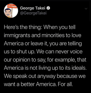 "(W) ""The most un-American thing you can do is tell people to be quiet. We are great because we don't force people to be patriotic. We allow people to say when they don't agree. Being a proud American means being proud that people can disagree with you."" ~ Ashley Lemley: Oh Myyy  George Takei  @GeorgeTakei  Here's the thing: When you tel  immigrants and minorities to love  America or leave it, you are telling  us to shut up. We can never voice  our opinion to say, for example, that  America is not living up to its ideals.  We speak out anyway because we  want a better America. For all. (W) ""The most un-American thing you can do is tell people to be quiet. We are great because we don't force people to be patriotic. We allow people to say when they don't agree. Being a proud American means being proud that people can disagree with you."" ~ Ashley Lemley"