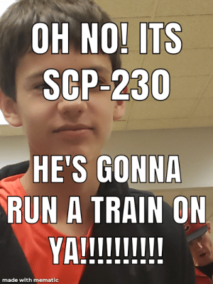 Run, Train, and Scp: OH NO! ITS  SCP-230  HE'S GONNA  RUN A TRAIN ON  VnII  made with mematic Oh no! RUN!!!!