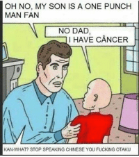 -Memadmin: OH NO, MY SON IS A ONE PUNCH  MAN FAN  NO DAD  I HAVE CANCER  KAN-WHAT? STOP SPEAKING CHINESE YOU FUCKING OTAKU -Memadmin