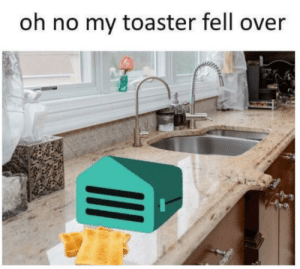Meirl: oh no my toaster fell over Meirl