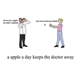 stay away: oh no not a apple  my only weakness  stay away from my family  a apple a day keeps the doctor away