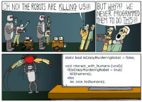 Thats a bit kinky, dont you think?: OH NO! THE ROBOTS ARE KILLING US!! BUT WHY?1 E  21?  NEVER PROGRAMMED  THEM TO DO THIS!!  static bool isCrazyMurderingRobot  false;  void interact_with_humans (void)<  if (isCrazyMurderingRobot true)  kill(humans);  else  be_nice to(humans); Thats a bit kinky, dont you think?