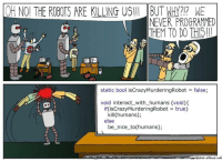 True, Ups, and Never: OH NO! THE ROBOTS ARE KILLING US!! IBUT W?1? WE  NEVER PROGRAMMED  HEM TO DO THIS!!  it  static bool isCrazyMurderingRobot false;  void interact_with humans (void)K  if(isCrazyMurderingRobot = true)  kill (humans);  be nice to(humans);  ese nice  else  oppressive-silence.em The typos and mix-ups (should have used StackOverflow)