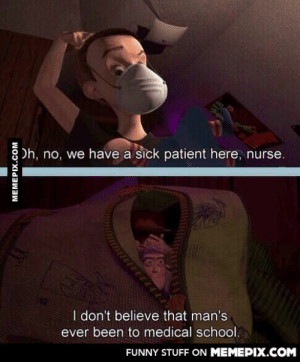 Toy Story has so many great one-liners.omg-humor.tumblr.com: Oh, no, we have a sick patient here, nurse.  I don't believe that man's  ever been to medical school.  FUNNY STUFF ON MEMEPIX.COM  MEMEPIX.COM Toy Story has so many great one-liners.omg-humor.tumblr.com