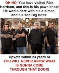 <p>69 fps clickbait this time guis</p>: OH NO! You have visited Rick  Harrison, and this is his pawn shop!  He works here with his old man,  and his son Big Hoss  Upvote within 23 years or  YOU WILL NEVER KNOW WHAT  IS GONNA COME  THROUGH THAT DOOR <p>69 fps clickbait this time guis</p>