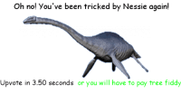 Click, Tree, and Been: Oh no! You've been tricked by Nessie again!  Upvote in 3.50 seconds or you will have to pay tree fiddy <p>WARNING DONT CLICK ITS A TRICK!</p>