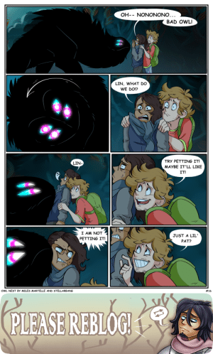 furioustheowlboy:  furioustheowlboy:  owlnestcomic:  Did ya miss us? 'Cause we missed you! Owl Nest is back to posting bi-weekly!   Previous Page | Next Page –Owl Nest is an Indie Web Comic, so reblogging pages is a huge way to support it!Written by @furioustheowlboy and @stellarbang    We're back!   Over 100 notes is such an exciting thing for us. TYSM!!: OH- NONONONO...  BAD OWL!  LIN, WHAT DO  WE DO!?  TRY PETTING IT!  LIN  MAYBE IT'LL LIKE  IT!  N W  I AM NOT  JUST A LIL  PETTING IT!  PAT?  # 16  OWL NEST By MILES MARTELLE AND STELLARBANG   (PLEASE REBLOG. furioustheowlboy:  furioustheowlboy:  owlnestcomic:  Did ya miss us? 'Cause we missed you! Owl Nest is back to posting bi-weekly!   Previous Page | Next Page –Owl Nest is an Indie Web Comic, so reblogging pages is a huge way to support it!Written by @furioustheowlboy and @stellarbang    We're back!   Over 100 notes is such an exciting thing for us. TYSM!!