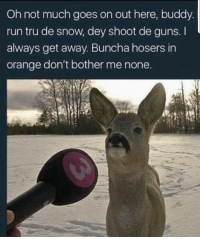 Buncha hosers.: Oh not much goes on out here, buddy  run tru de snow, dey shoot de guns. I  always get away. Buncha hosers in  orange don't bother me none Buncha hosers.