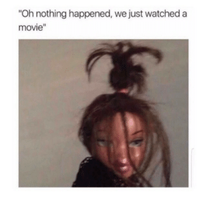 """Oh Nothing: Oh nothing happened, we just watched a  movie"""""""