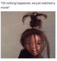 """accurate: Oh nothing happened, we just watched a  movie"""" accurate"""