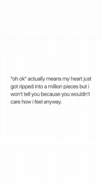 """Heart, How, and Got: """"oh ok"""" actually means my heart just  got ripped into a million pieces but i  won't tell you because you wouldn't  care how i feel anyway."""