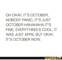 Hahahaha, Oh Okay, and  Panic: OH OKAY, IT'S OCTOBER,  NOBODY PANIC, IT'S JUST  OCTOBER HAHAHAHA IT'S  FINE, EVERYTHING'S COOL, IT  WAS JUST APRIL BUT OKAY,  IT'S OCTOBER NOW.  funny