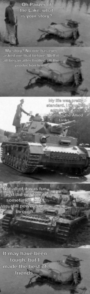 Panzer of the Lake's tale, part 1/2: Oh Panzer of  the Lake, what  is your story?  My story? No one has ever  asked me that before. Well it  all began after I rolled off the  production line  standard,  ttling the Allied  nk  Not all of it was funa  as it did get toughi  sometimes, but  r still powered  through  It may have been  tough, but l  made the best of  friends Panzer of the Lake's tale, part 1/2