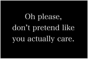 Oh Please: Oh please,  don't pretend like  you actually care.