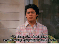 Hey Fez, right there. That's like, that's like a really weird thing to say.  BURN!!! (That '70s Show) LIKE, COMMENT, & SHARE!: Oh, please  m a hot-looking  smooth-talking, frisky assed son-of a bitch Hey Fez, right there. That's like, that's like a really weird thing to say.  BURN!!! (That '70s Show) LIKE, COMMENT, & SHARE!