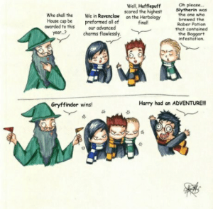 house cup: Oh please...  Slytherin was  the one who  brewed the  Raber Potion  that contained  Well, Hufflepuff  scored the highest  on the Herbology  final!  Who shall the  We in Ravenclaw  preformed all of  our advanced  House cup be  awarded to this  year...?  charms flawlessly.  the Boggart  infestation  Harry had an ADVENTURE!!  Gryffindor wins!