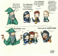 How the cup is awarded.: Oh please...  Well, Hufflepuff  scored the highest  Slytherin was  who shall the  We in  Ravenclaw  on the Herbology  the one who  brewed the  House cup be preformed all of  finall  Raber Potion  awarded to this  our advanced  that contained  year. charms flawlessly.  the Boggart  infestation.  Harry had an ADVENTURE!  Gryffindor wins! How the cup is awarded.