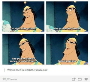 5000 words? No problem.omg-humor.tumblr.com: Oh right, the poison.  The poison for Kuzco.  The poison chosen  specially to kill Kuzco.  Kuzco's poison.  When I need to reach the word count.  356,593 notes 5000 words? No problem.omg-humor.tumblr.com