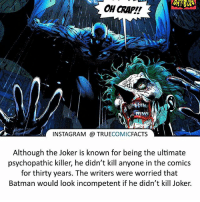 Batman, Facts, and Instagram: OH rr  INSTAGRAM TRUE  COMIC  FACTS  Although the Joker is known for being the ultimate  psychopathic killer, he didn't kill anyone in the comics  for thirty years. The writers were worried that  Batman would look incompetent if he didn't kill Joker. The Joker! ⠀_______________________________________________________ superman joker redhood martianmanhunter dc batman aquaman greenlantern ironman like spiderman deadpool deathstroke rebirth dcrebirth like4like facts comics justiceleague bvs suicidesquad benaffleck starwars darthvader marvel flash doomsday dickgrayson blackpanther